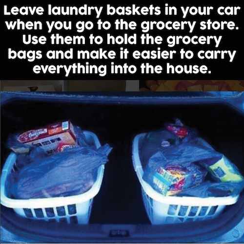Leave laundry baskets in your car when you go to the grocery store. They help you carry all of the bags into the house when you're done shopping. So smart!